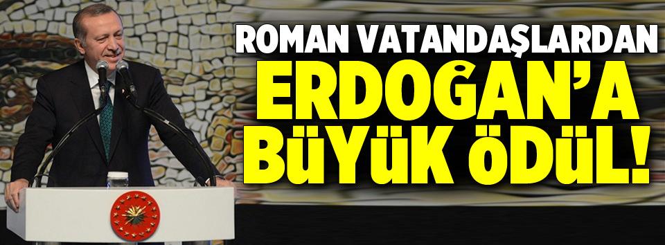 Erdoğana Roman vatandaşlardan büyük ödül!